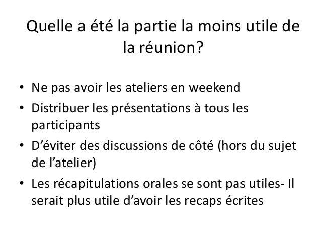 Quelle a été la partie la moins utile de la réunion? • Ne pas avoir les ateliers en weekend • Distribuer les présentations...