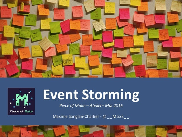 Event	Storming	Piece	of	Make	–	Atelier–	Mai	2016	 Maxime	Sanglan-Charlier	-	@__MaxS__