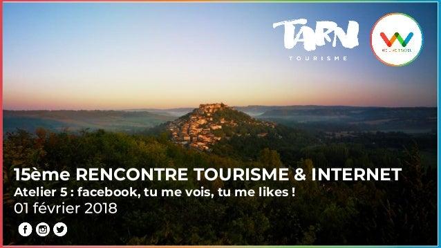 15ème RENCONTRE TOURISME & INTERNET Atelier 5 : facebook, tu me vois, tu me likes !