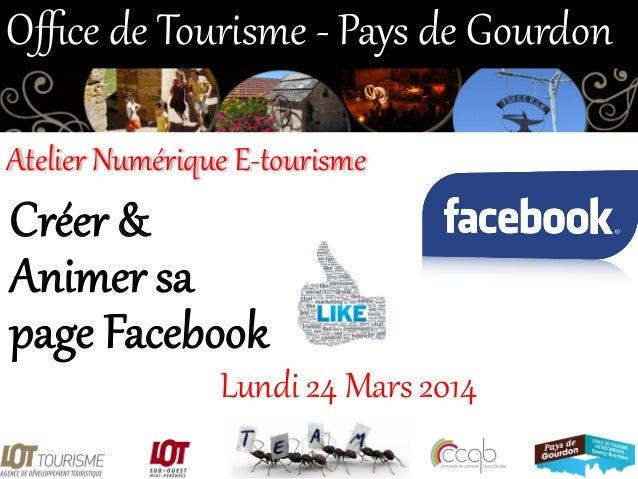 Créer &  Animer sa  page Facebook  Lundi 24 Mars 2014  Office de Tourisme -‐ Pays de Gourdon  Atelier Num...