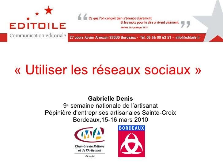 « Utiliser les réseaux sociaux» Gabrielle Denis 9 e  semaine nationale de l'artisanat Pépinière d'entreprises artisanales...