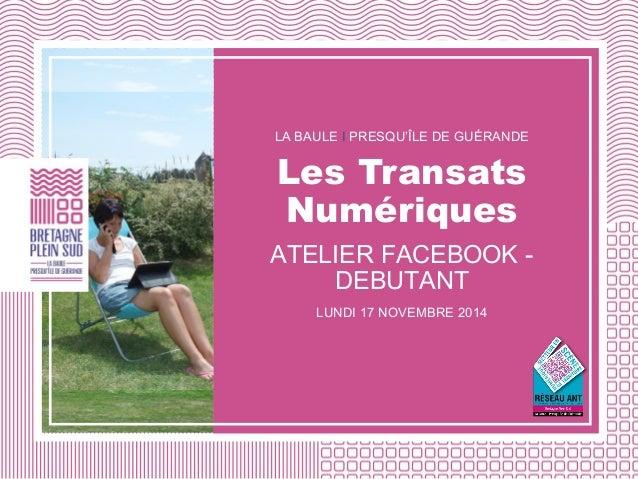 LA BAULE I PRESQU'ÎLE DE GUÉRANDE Les Transats Numériques ATELIER FACEBOOK - DEBUTANT LUNDI 17 NOVEMBRE 2014