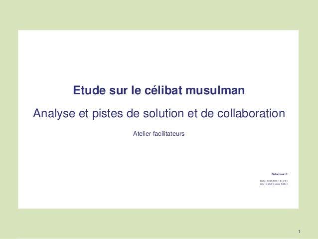 Etude sur le célibat musulman Analyse et pistes de solution et de collaboration Atelier facilitateurs Delamour.fr Date : 1...