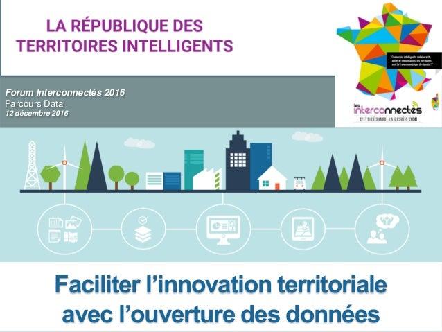 Forum Interconnectés 2016 Parcours Data 12 décembre 2016 Faciliter l'innovation territoriale avec l'ouverture des données