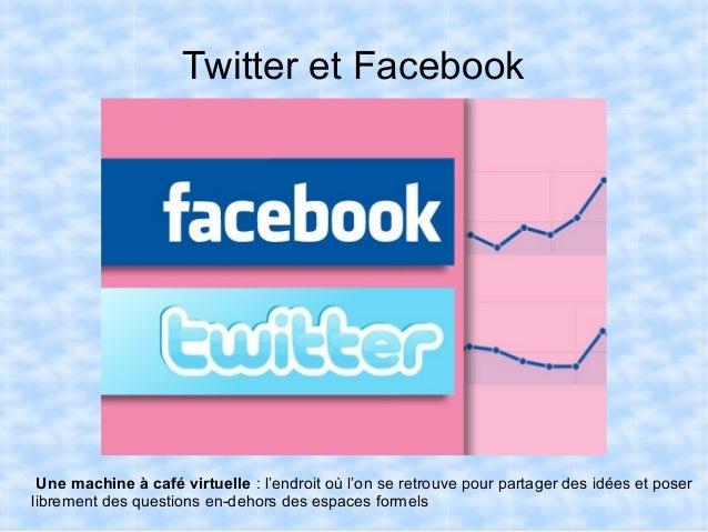 Twitter et Facebook Une machine à café virtuelle : l'endroit où l'on se retrouve pour partager des idées et poserlibrement...