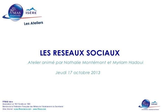LES RESEAUX SOCIAUX  Atelier animé par Nathalie Montémont et Myriam Hadoui  Jeudi 17 octobre 2013  FFMAS Isère  Associatio...