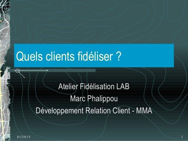 01/29/15 1 Quels clients fidéliser ? Atelier Fidélisation LAB Marc Phalippou Développement Relation Client - MMA