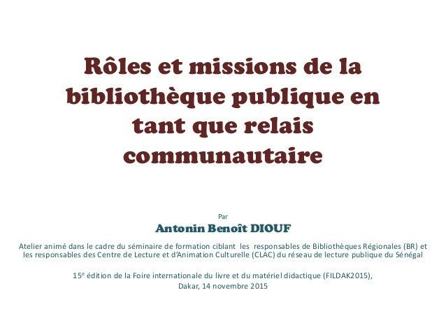 Rôles et missions de la bibliothèque publique en tant que relais communautaire Par Antonin Benoît DIOUF Atelier animé dans...