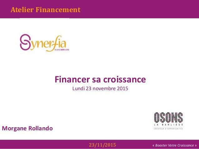 « Booster Votre Croissance »23/11/2015 Morgane Rollando Gestion de la Trésorerie Atelier Financement Financer sa croissanc...