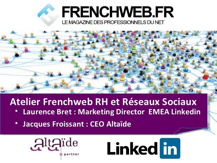 Atelier Frenchweb RH et Réseaux Sociaux <ul><li>Laurence Bret : Marketing Director  EMEA Linkedin </li></ul><ul><li>Jacque...