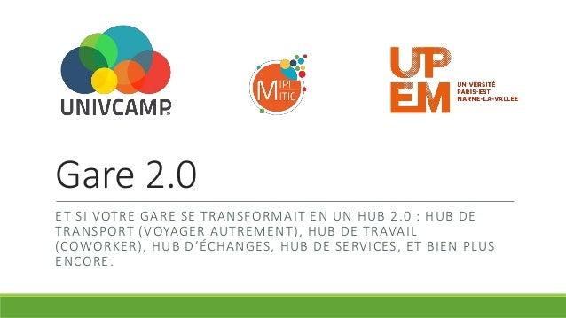 Gare 2.0 ET SI VOTRE GARE SE TRANSFORMAIT EN UN HUB 2.0 : HUB DE TRANSPORT (VOYAGER AUTREMENT), HUB DE TRAVAIL (COWORKER),...