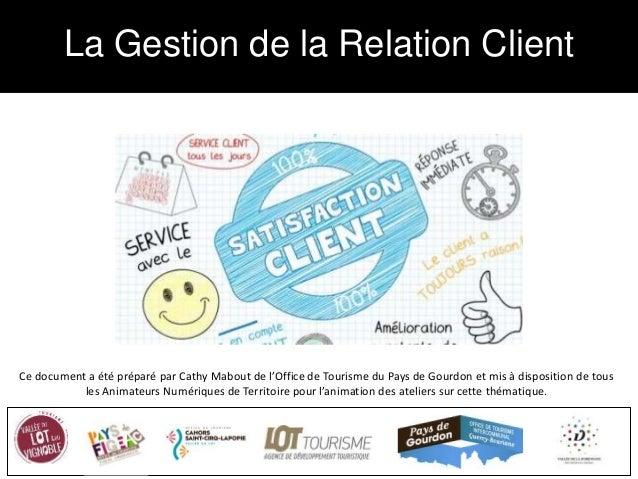 La Gestion de la Relation Client Ce document a été préparé par Cathy Mabout de l'Office de Tourisme du Pays de Gourdon et ...