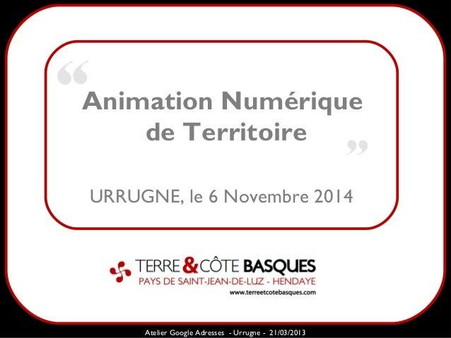 Animation Numérique  de Territoire  Sarazd  URRUGNE, le 6 Novembre 2014  Atelier Google Adresses - Urrugne - 21/03/2013