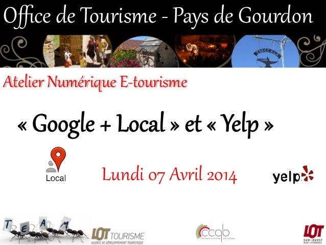 « Google + Local » et « Yelp »  Lundi 07 Avril 2014  Office de Tourisme -‐ Pays de Gourdon  Atelier Nu...