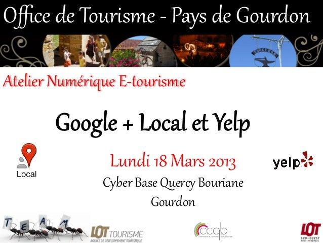 Office de Tourisme -‐ Pays de Gourdon  Atelier Numérique E-‐tourisme   Google + Local et Yelp  Lundi 18 M...