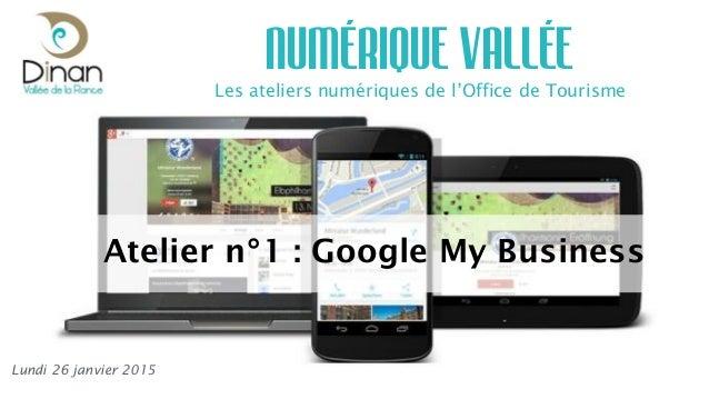 Les ateliers numériques de l'Office de Tourisme NUMÉRIQUE VALLÉE Lundi 26 janvier 2015 Atelier n°1 : Google My Business