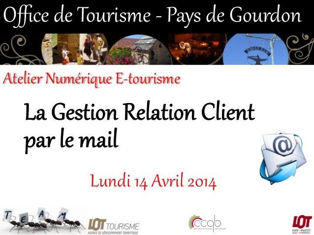 La Gestion Relation Client  par le mail  Lundi 14 Avril 2014  Office de Tourisme -‐ Pays de Gourdon  Atel...