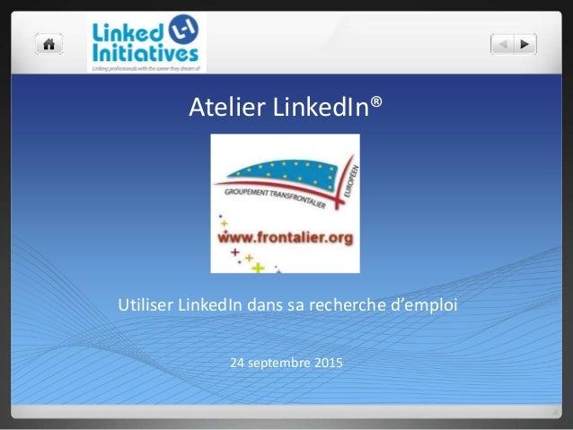 Atelier LinkedIn® 24 septembre 2015 Utiliser LinkedIn dans sa recherche d'emploi