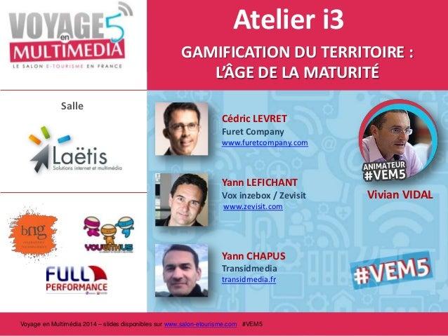 Atelier i3 GAMIFICATION DU TERRITOIRE : L'ÂGE DE LA MATURITÉ Salle Cédric LEVRET Furet Company www.furetcompany.com  Yann ...