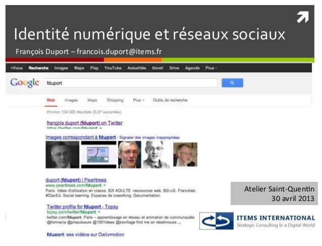 ì Identité numérique et réseaux sociaux François Duport – francois.duport@items.fr Atelier Saint-‐...