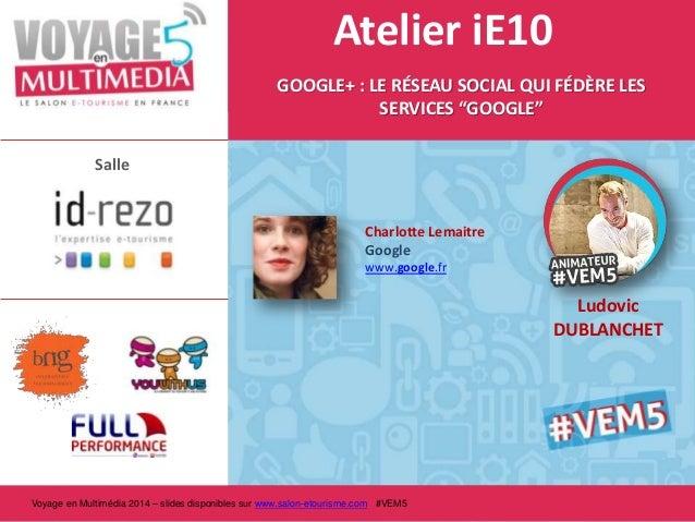 """Atelier iE10 GOOGLE+ : LE RÉSEAU SOCIAL QUI FÉDÈRE LES SERVICES """"GOOGLE"""" Salle  Charlotte Lemaitre Google www.google.fr  L..."""