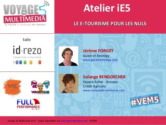 Atelier iE5 LE E-TOURISME POUR LES NULS Salle  Jérôme FORGET Guest et Stratégy  www.guestetstrategy.com  Solange BENGOECHE...