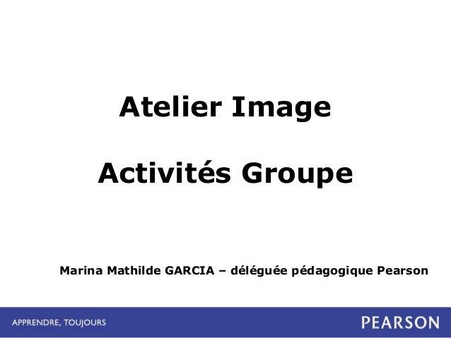 Atelier Image Activités Groupe  Marina Mathilde GARCIA – déléguée pédagogique Pearson