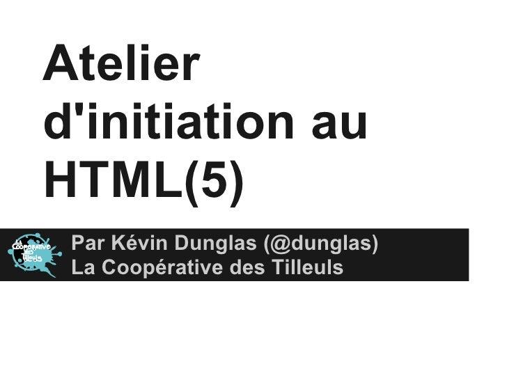 Atelierdinitiation auHTML(5) Par Kévin Dunglas (@dunglas) La Coopérative des Tilleuls