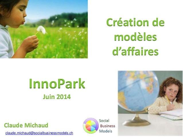 Claude Michaud InnoPark Juin 2014 claude.michaud@socialbusinessmodels.ch Création de modèles d'affaires