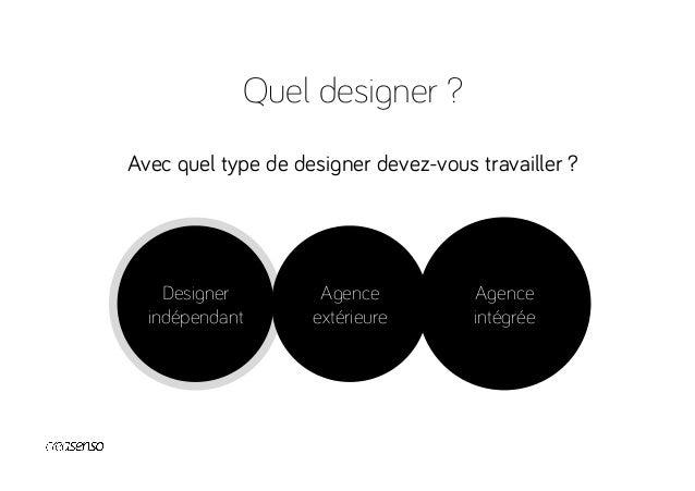 Quel designer ? Des designers indépendants pour : démarrer Avantages -Hyper spécialisation -Flexibilité / Réactivité -C...