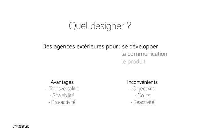 Quel designer ? Une agence intégrée pour : se renforcer Avantages -Culture de marque -Réactivité / Disponibilité -Coûts...
