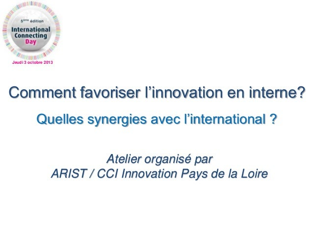 Jeudi 3 octobre 2013 Comment favoriser l'innovation en interne? Quelles synergies avec l'international ? Atelier organisé ...