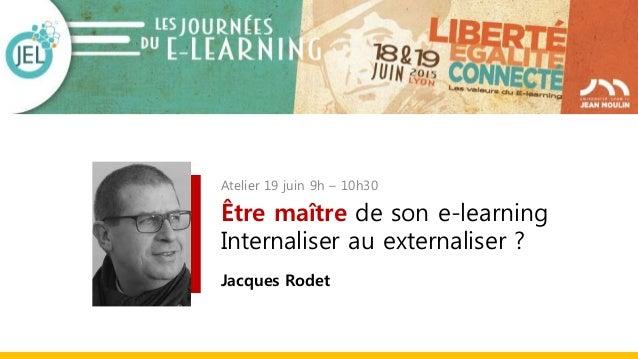Atelier 19 juin 9h – 10h30 Être maître de son e-learning Internaliser au externaliser ? Jacques Rodet