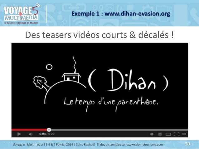 Exemple 1 : www.dihan-evasion.org  Des teasers vidéos courts & décalés !  Voyage en Multimédia 5   6 & 7 Février 2014   Sa...