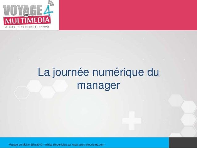 La journée numérique du                              managerVoyage en Multimédia 2013 – slides disponibles sur www.salon-e...