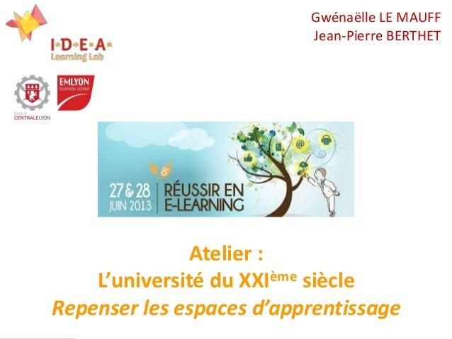 1 Atelier : L'université du XXIème siècle Repenser les espaces d'apprentissage Gwénaëlle LE MAUFF Jean-Pierre BERTHET