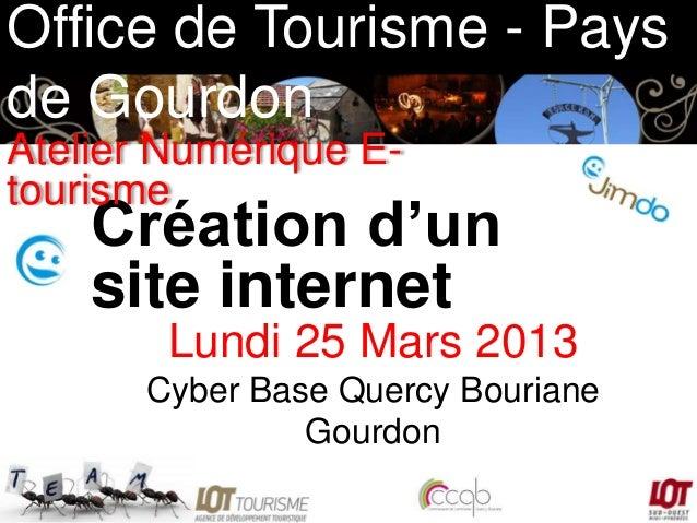 Office de Tourisme - Pays de Gourdon Atelier Numérique Etourisme  Création d'un site internet Lundi 25 Mars 2013 Cyber Bas...