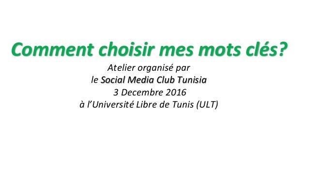 Comment choisir mes mots clés? Atelier organisé par le Social Media Club Tunisia 3 Decembre 2016 à l'Université Libre de T...