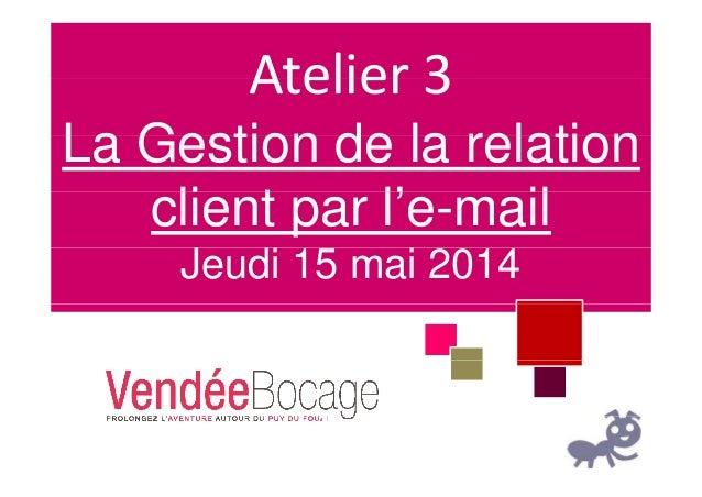 Atelier 3Atelier3 La Gestion de la relationLa Gestion de la relation li t l' ilclient par l'e-mail Jeudi 15 mai 2014