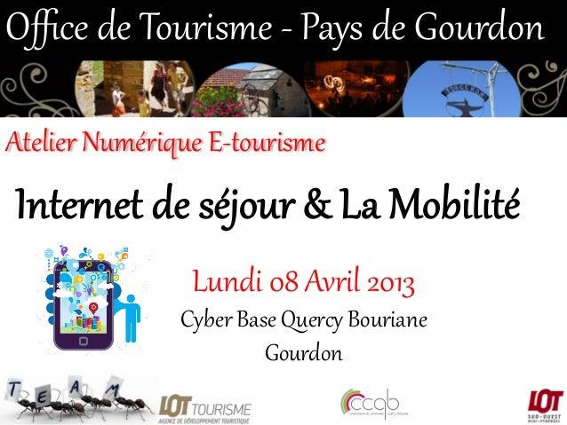 Office de Tourisme -‐ Pays de Gourdon  Atelier Numérique E-‐tourisme   Inter&et de séjour & La Mobilité  L...