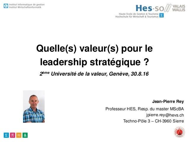 Professeur HES, Resp. du master MScBA @hevs.ch Techno-Pôle 3 – CH-3960 Sierre Quelle(s) valeur(s) pour le leadership strat...