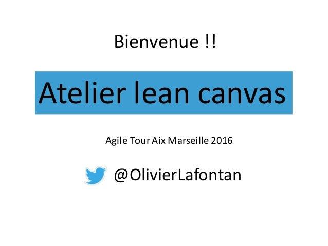Atelierleancanvas Bienvenue !! AgileTourAixMarseille2016 @OlivierLafontan