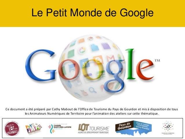 Le Petit Monde de Google Ce document a été préparé par Cathy Mabout de l'Office de Tourisme du Pays de Gourdon et mis à di...