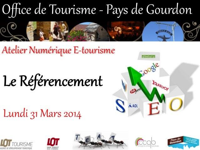 Le Référencement  Lundi 31 Mars 2014  Office de Tourisme -‐ Pays de Gourdon  Atelier Numérique E-‐tourisme