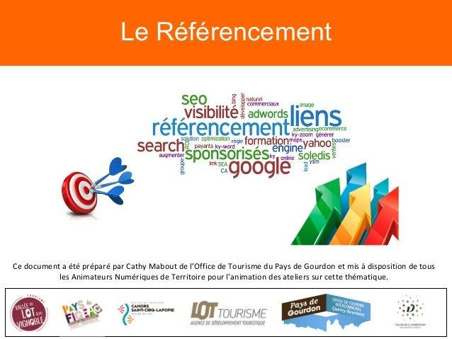 Le Référencement Ce document a été préparé par Cathy Mabout de l'Office de Tourisme du Pays de Gourdon et mis à dispositio...