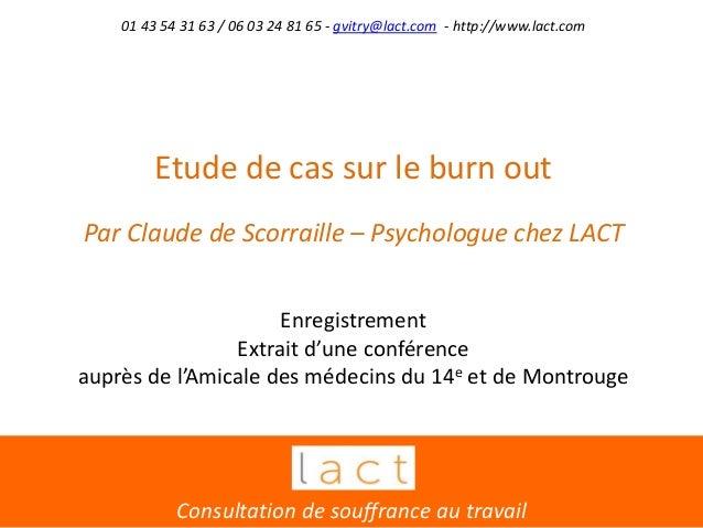 Etude de cas sur le burn out Par Claude de Scorraille – Psychologue chez LACT Enregistrement Extrait d'une conférence aupr...