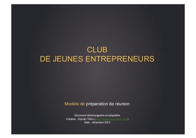 CLUB DE JEUNES ENTREPRENEURS  Modèle de préparation de réunion Document téléchargeable et adaptable Création : Sylvain Til...
