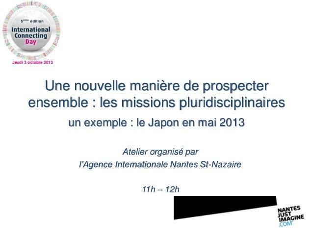 Jeudi 3 octobre 2013 Une nouvelle manière de prospecter ensemble : les missions pluridisciplinaires un exemple : le Japon ...