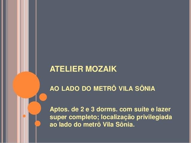 ATELIER MOZAIKAO LADO DO METRÔ VILA SÔNIAAptos. de 2 e 3 dorms. com suíte e lazersuper completo; localização privilegiadaa...