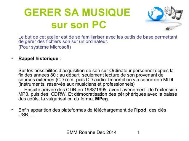 EMM Roanne Dec 2014 1 GERER SA MUSIQUE sur son PC Le but de cet atelier est de se familiariser avec les outils de base per...